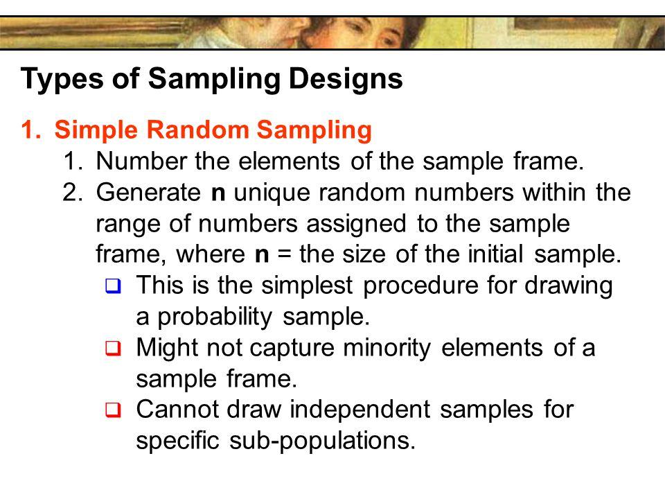 Types of Sampling Designs 1.Simple Random Sampling 1.Number the elements of the sample frame. 2.Generate n unique random numbers within the range of n