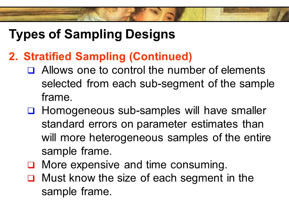 Types of Sampling Designs 2.Stratified Sampling (Continued)  Allows one to control the number of elements selected from each sub-segment of the sample frame.