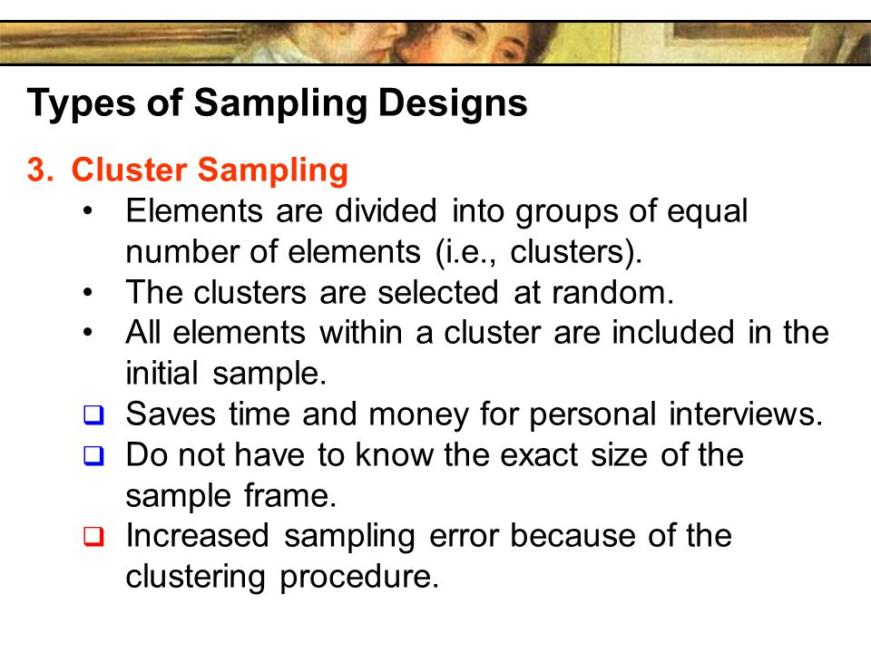Types of Sampling Designs 3.Cluster Sampling Elements are divided into groups of equal number of elements (i.e., clusters).