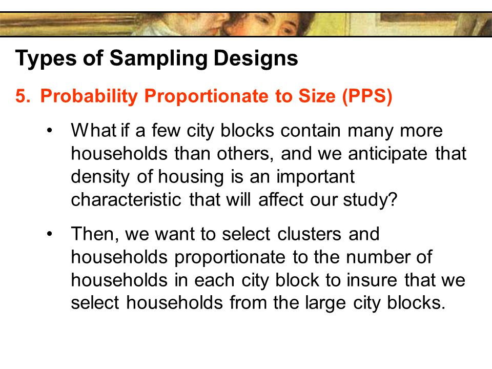 Types of Sampling Designs 5.Probability Proportionate to Size (PPS) What if a few city blocks contain many more households than others, and we anticipate that density of housing is an important characteristic that will affect our study.