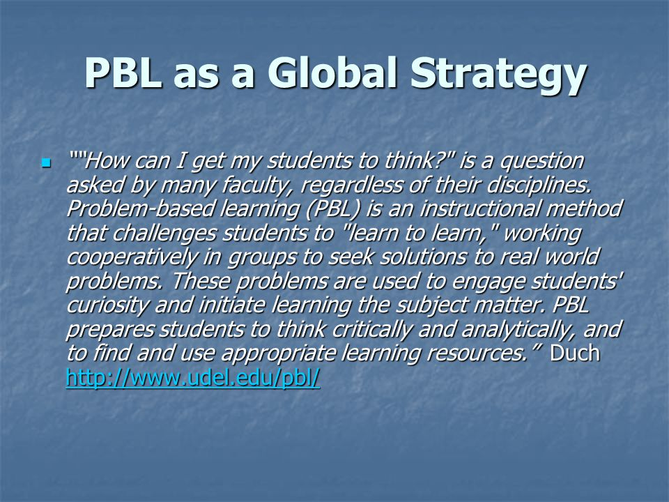PBL as a Global Strategy How can I get my students to think is a question asked by many faculty, regardless of their disciplines.