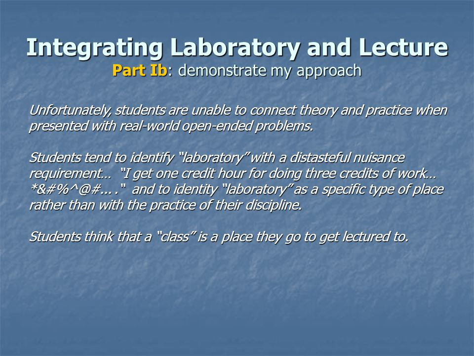 Integrating Laboratory and Lecture Part Ib: demonstrate my approach Unfortunately, students are unable to connect theory and practice when presented with real-world open-ended problems.