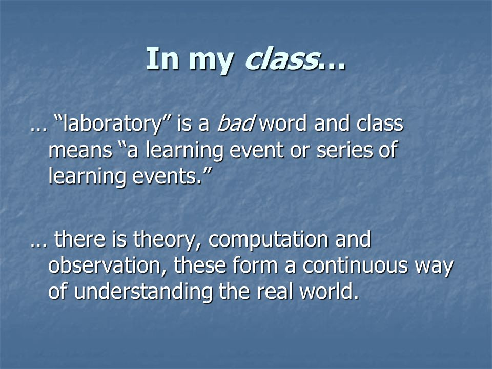 In my class… … laboratory is a bad word and class means a learning event or series of learning events. … there is theory, computation and observation, these form a continuous way of understanding the real world.