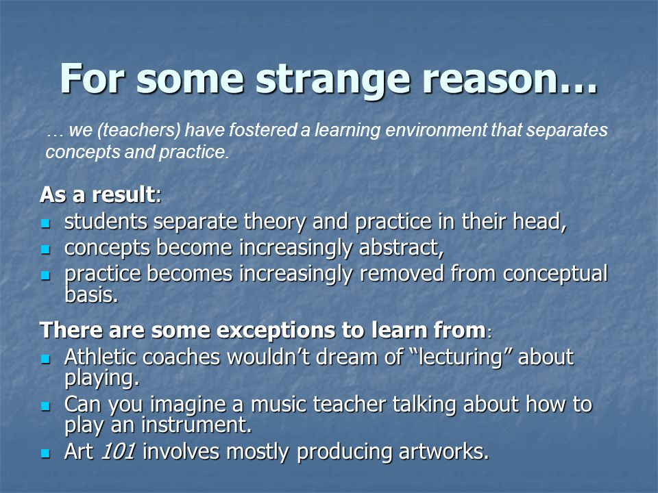 For some strange reason… As a result: students separate theory and practice in their head, students separate theory and practice in their head, concep