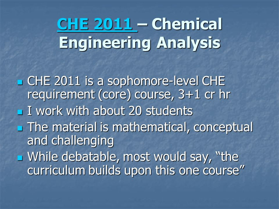 CHE 2011 CHE 2011 – Chemical Engineering Analysis CHE 2011 CHE 2011 is a sophomore-level CHE requirement (core) course, 3+1 cr hr CHE 2011 is a sophom
