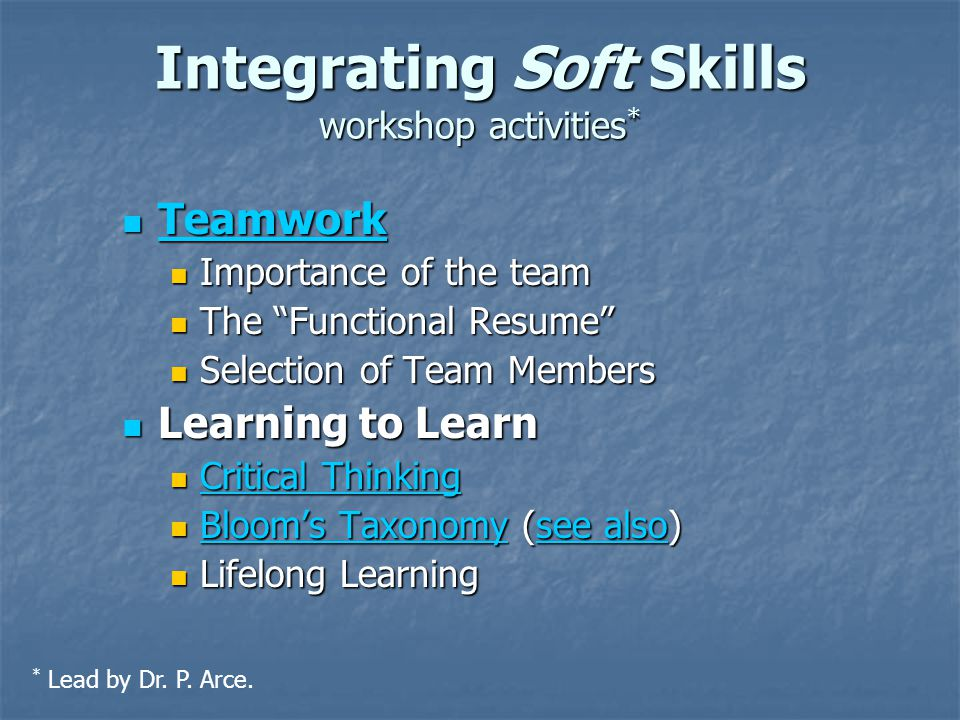Integrating Soft Skills workshop activities * Teamwork Teamwork Teamwork Importance of the team Importance of the team The Functional Resume The Functional Resume Selection of Team Members Selection of Team Members Learning to Learn Learning to Learn Critical Thinking Critical Thinking Critical Thinking Critical Thinking Bloom's Taxonomy (see also) Bloom's Taxonomy (see also) Bloom's Taxonomysee also Bloom's Taxonomysee also Lifelong Learning Lifelong Learning * Lead by Dr.