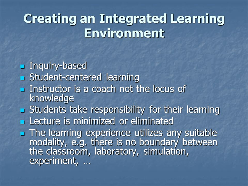 Creating an Integrated Learning Environment Inquiry-based Inquiry-based Student-centered learning Student-centered learning Instructor is a coach not the locus of knowledge Instructor is a coach not the locus of knowledge Students take responsibility for their learning Students take responsibility for their learning Lecture is minimized or eliminated Lecture is minimized or eliminated The learning experience utilizes any suitable modality, e.g.