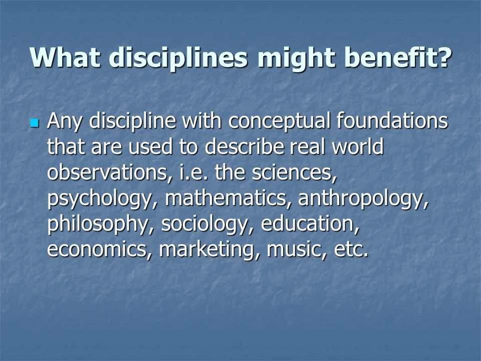 What disciplines might benefit? Any discipline with conceptual foundations that are used to describe real world observations, i.e. the sciences, psych