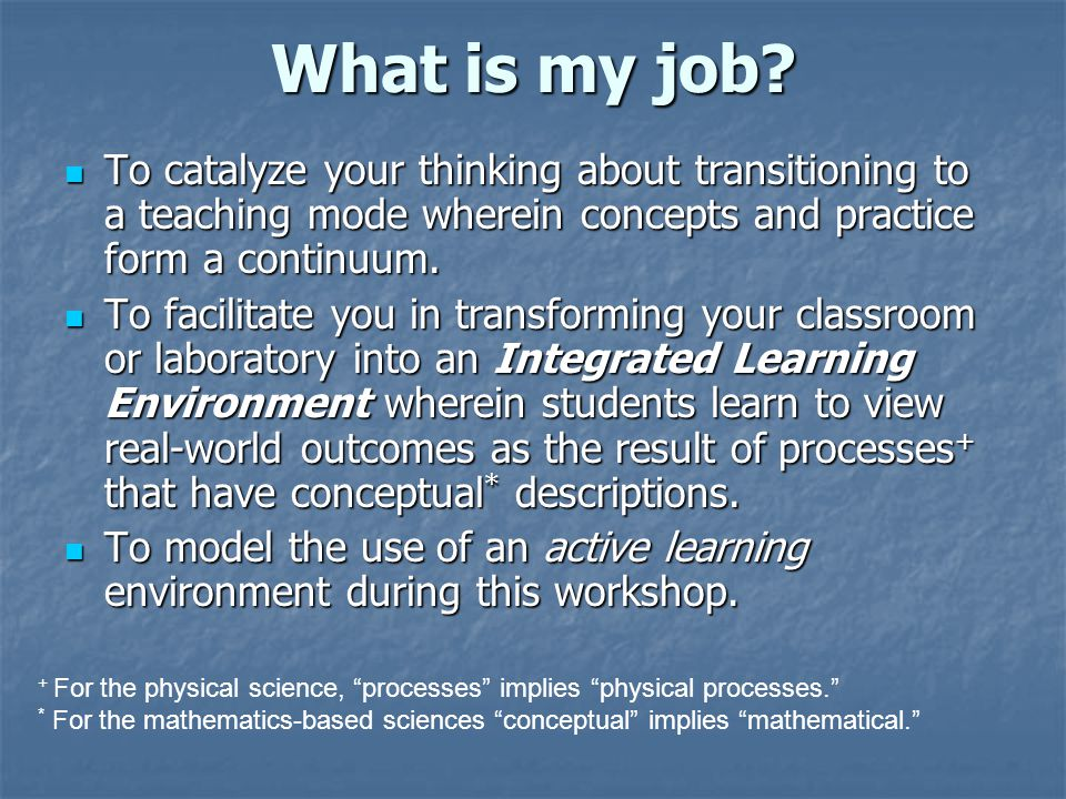 What is my job? To catalyze your thinking about transitioning to a teaching mode wherein concepts and practice form a continuum. To catalyze your thin
