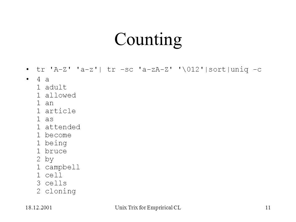 18.12.2001Unix Trix for Emprirical CL11 Counting tr A-Z a-z | tr –sc a-zA-Z \012 |sort|uniq -c 4 a 1 adult 1 allowed 1 an 1 article 1 as 1 attended 1 become 1 being 1 bruce 2 by 1 campbell 1 cell 3 cells 2 cloning