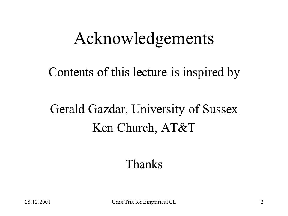 18.12.2001Unix Trix for Emprirical CL2 Acknowledgements Contents of this lecture is inspired by Gerald Gazdar, University of Sussex Ken Church, AT&T Thanks