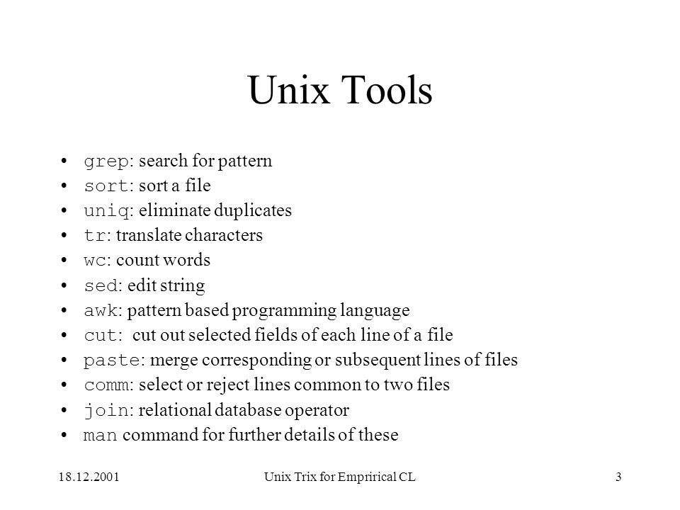 18.12.2001Unix Trix for Emprirical CL3 Unix Tools grep : search for pattern sort : sort a file uniq : eliminate duplicates tr : translate characters wc : count words sed : edit string awk : pattern based programming language cut : cut out selected fields of each line of a file paste : merge corresponding or subsequent lines of files comm : select or reject lines common to two files join : relational database operator man command for further details of these