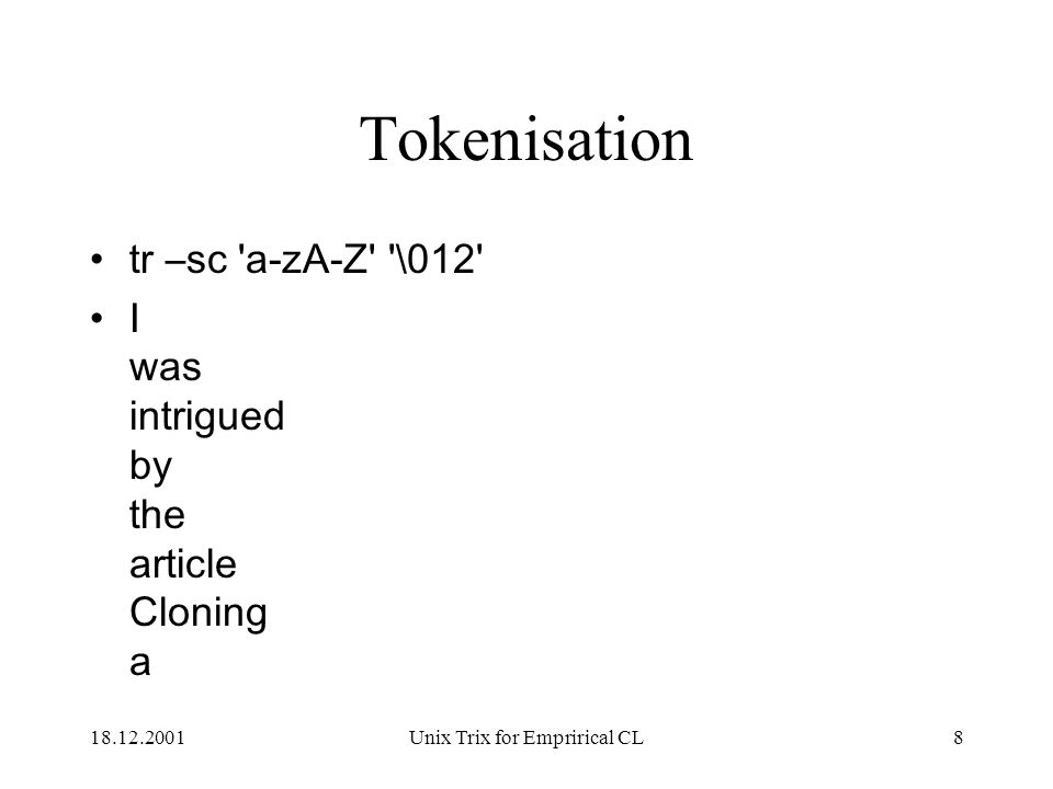 18.12.2001Unix Trix for Emprirical CL8 Tokenisation tr –sc a-zA-Z \012 I was intrigued by the article Cloning a