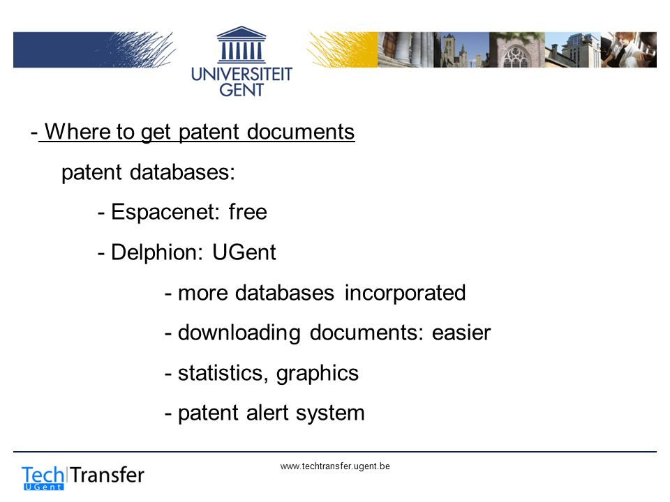 www.techtransfer.ugent.be - Where to get patent documents patent databases: - Espacenet: free - Delphion: UGent - more databases incorporated - downloading documents: easier - statistics, graphics - patent alert system