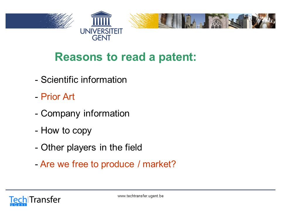 www.techtransfer.ugent.be Reasons to read a patent: - Scientific information - Prior Art - Company information - How to copy - Other players in the field - Are we free to produce / market?