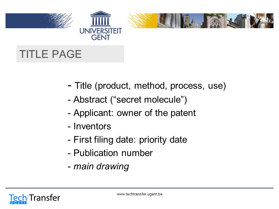 www.techtransfer.ugent.be TITLE PAGE - Title (product, method, process, use) - Abstract ( secret molecule ) - Applicant: owner of the patent - Inventors - First filing date: priority date - Publication number - main drawing