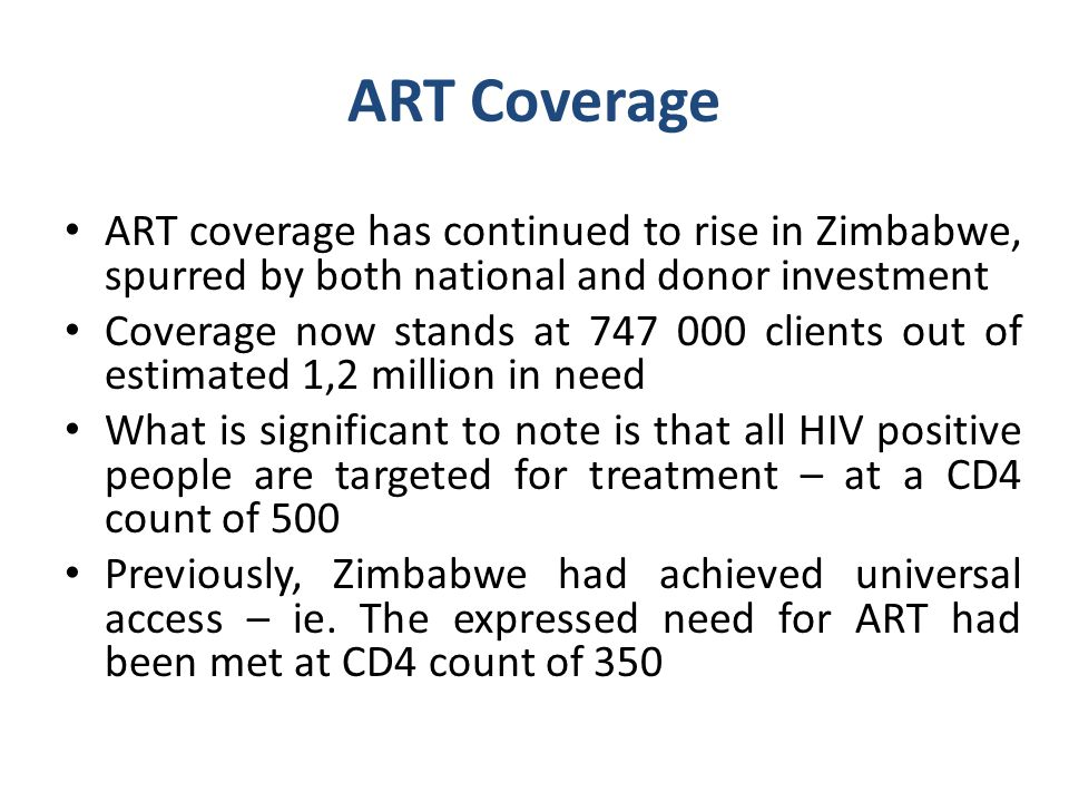 ART Coverage ART coverage has continued to rise in Zimbabwe, spurred by both national and donor investment Coverage now stands at 747 000 clients out of estimated 1,2 million in need What is significant to note is that all HIV positive people are targeted for treatment – at a CD4 count of 500 Previously, Zimbabwe had achieved universal access – ie.