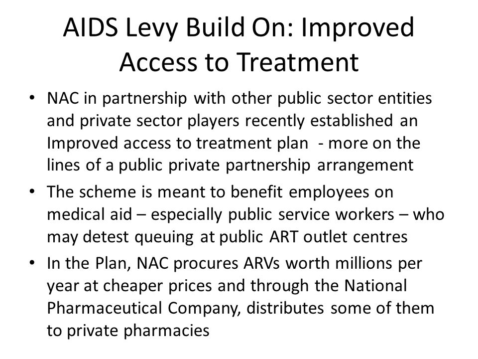 AIDS Levy Build On: Improved Access to Treatment NAC in partnership with other public sector entities and private sector players recently established an Improved access to treatment plan - more on the lines of a public private partnership arrangement The scheme is meant to benefit employees on medical aid – especially public service workers – who may detest queuing at public ART outlet centres In the Plan, NAC procures ARVs worth millions per year at cheaper prices and through the National Pharmaceutical Company, distributes some of them to private pharmacies