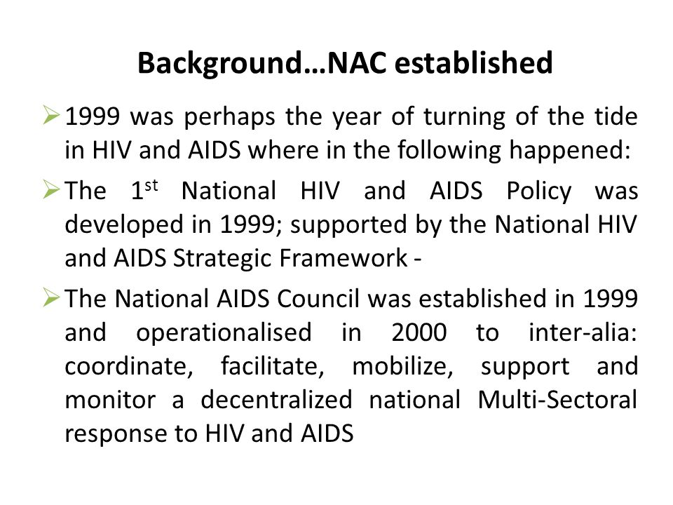 Background…NAC established  1999 was perhaps the year of turning of the tide in HIV and AIDS where in the following happened:  The 1 st National HIV and AIDS Policy was developed in 1999; supported by the National HIV and AIDS Strategic Framework -  The National AIDS Council was established in 1999 and operationalised in 2000 to inter-alia: coordinate, facilitate, mobilize, support and monitor a decentralized national Multi-Sectoral response to HIV and AIDS