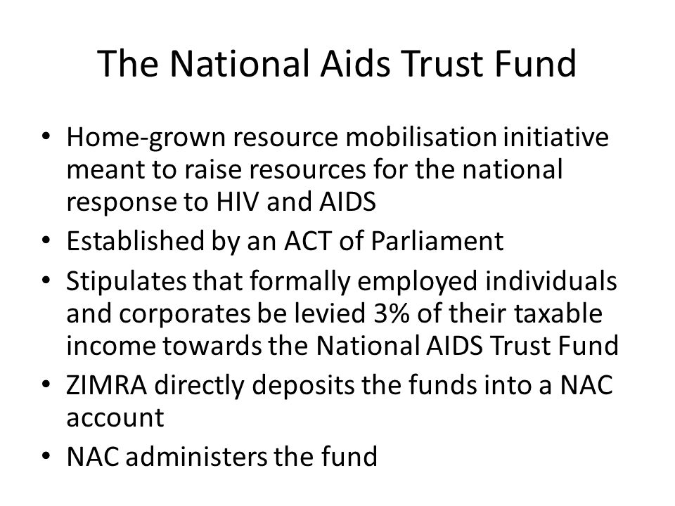 Home-grown resource mobilisation initiative meant to raise resources for the national response to HIV and AIDS Established by an ACT of Parliament Stipulates that formally employed individuals and corporates be levied 3% of their taxable income towards the National AIDS Trust Fund ZIMRA directly deposits the funds into a NAC account NAC administers the fund The National Aids Trust Fund