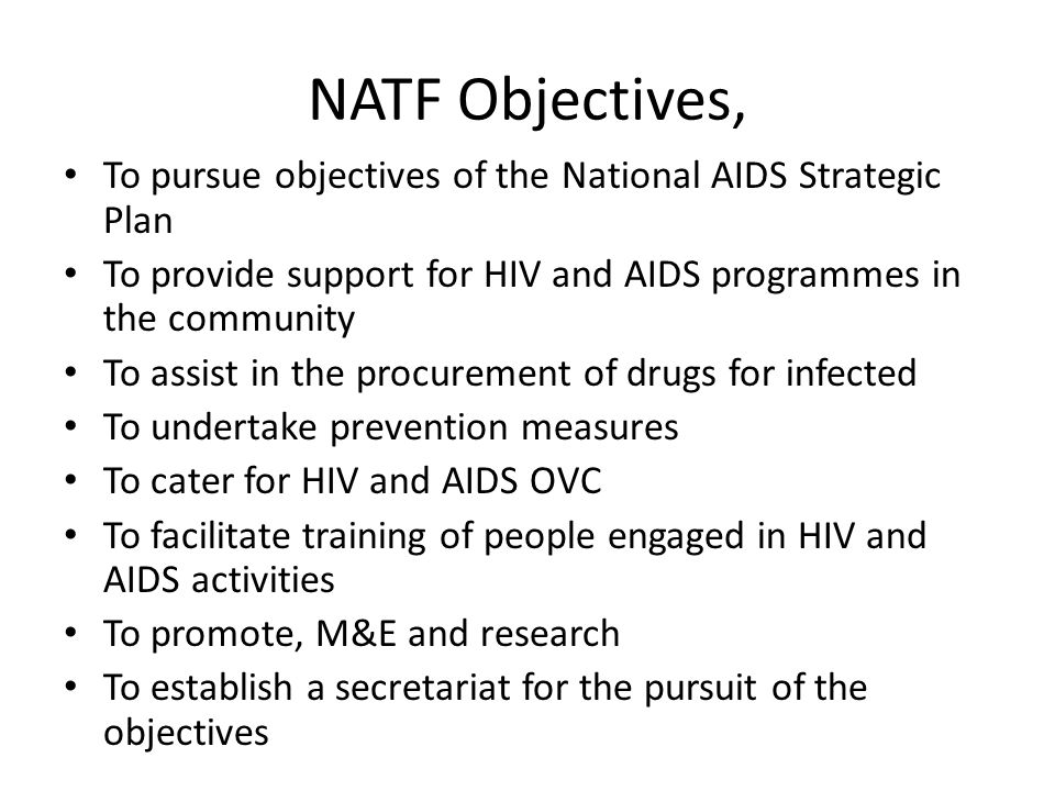 To pursue objectives of the National AIDS Strategic Plan To provide support for HIV and AIDS programmes in the community To assist in the procurement of drugs for infected To undertake prevention measures To cater for HIV and AIDS OVC To facilitate training of people engaged in HIV and AIDS activities To promote, M&E and research To establish a secretariat for the pursuit of the objectives NATF Objectives,