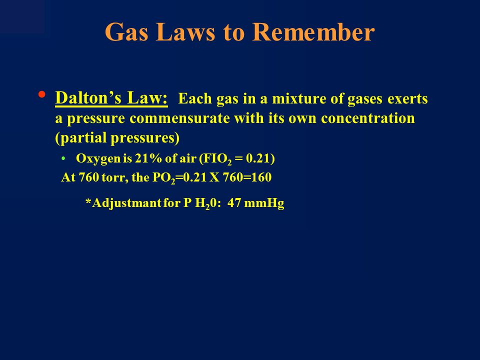 Dalton's Law: Each gas in a mixture of gases exerts a pressure commensurate with its own concentration (partial pressures) Oxygen is 21% of air (FIO 2 = 0.21) At 760 torr, the PO 2 =0.21 X 760=160 *Adjustmant for P H 2 0: 47 mmHg Gas Laws to Remember