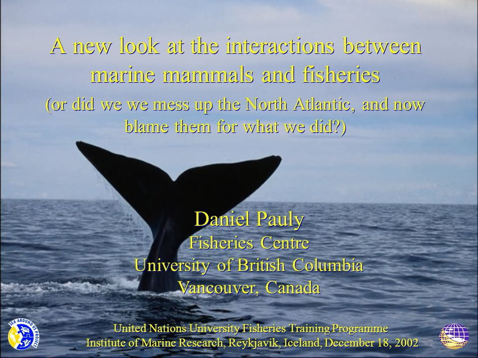 A new look at the interactions between marine mammals and fisheries (or did we we mess up the North Atlantic, and now blame them for what we did?) A new look at the interactions between marine mammals and fisheries (or did we we mess up the North Atlantic, and now blame them for what we did?) Daniel Pauly Fisheries Centre University of British Columbia Vancouver, Canada Daniel Pauly Fisheries Centre University of British Columbia Vancouver, Canada United Nations University Fisheries Training Programme Institute of Marine Research, Reykjavik, Iceland, December 18, 2002 United Nations University Fisheries Training Programme Institute of Marine Research, Reykjavik, Iceland, December 18, 2002