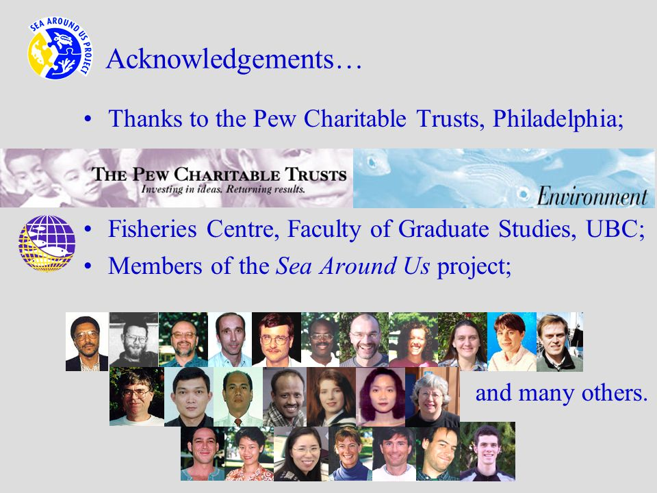 Acknowledgements… Thanks to the Pew Charitable Trusts, Philadelphia; Fisheries Centre, Faculty of Graduate Studies, UBC; Members of the Sea Around Us project; and many others.