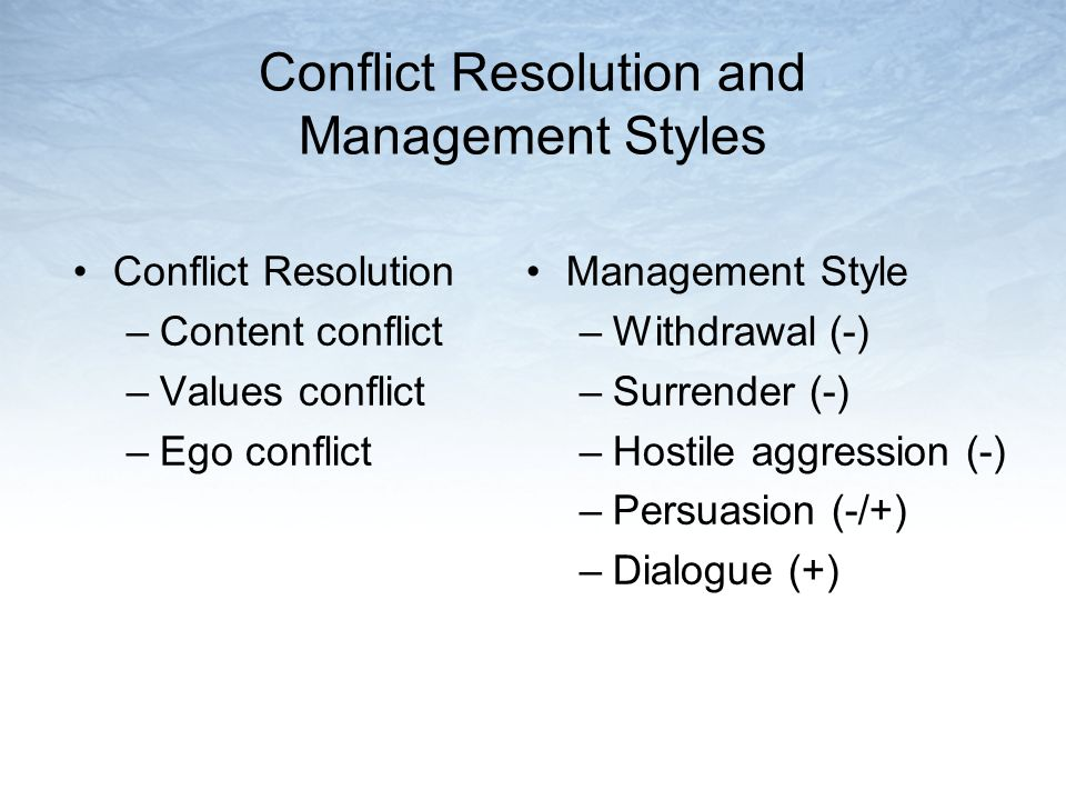Conflict Resolution and Management Styles Conflict Resolution –Content conflict –Values conflict –Ego conflict Management Style –Withdrawal (-) –Surre