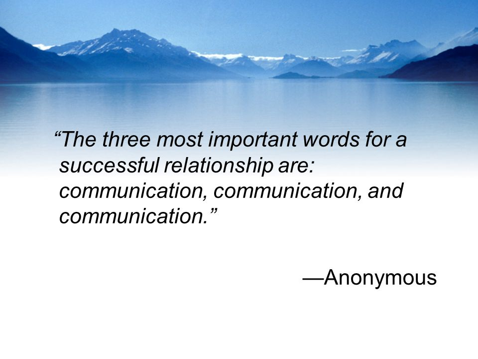 """The three most important words for a successful relationship are: communication, communication, and communication."" —Anonymous"