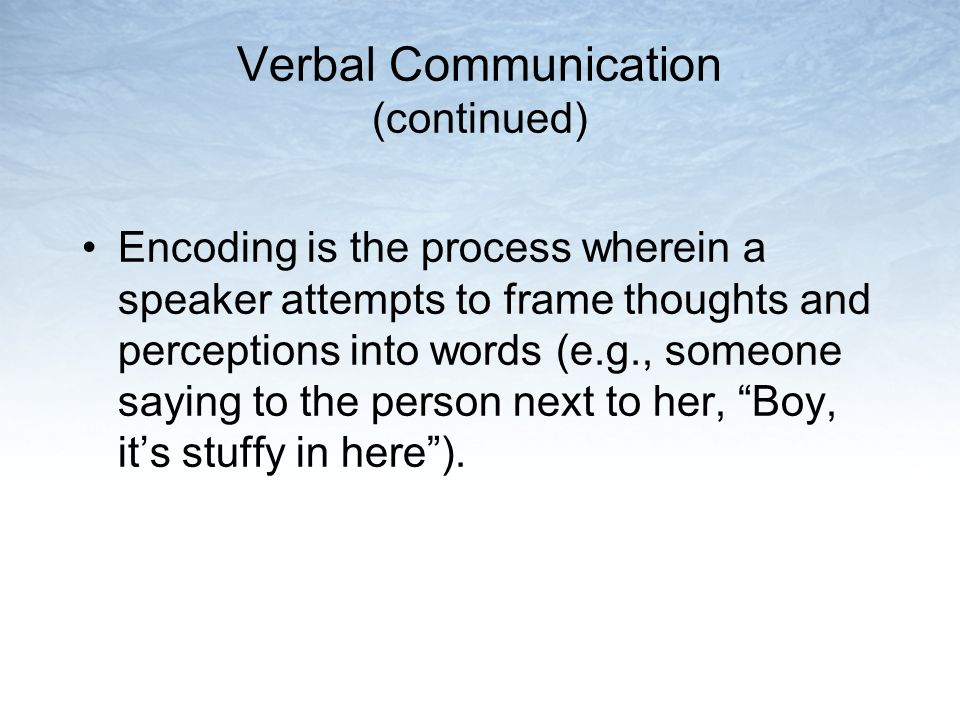 Verbal Communication (continued) Encoding is the process wherein a speaker attempts to frame thoughts and perceptions into words (e.g., someone saying
