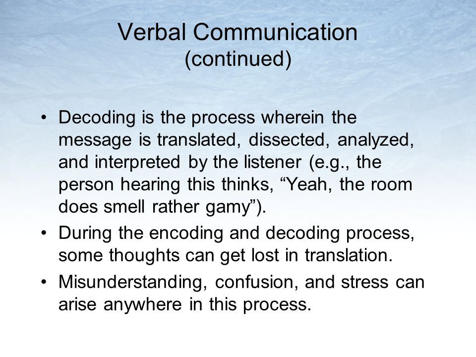 Verbal Communication (continued) Decoding is the process wherein the message is translated, dissected, analyzed, and interpreted by the listener (e.g.