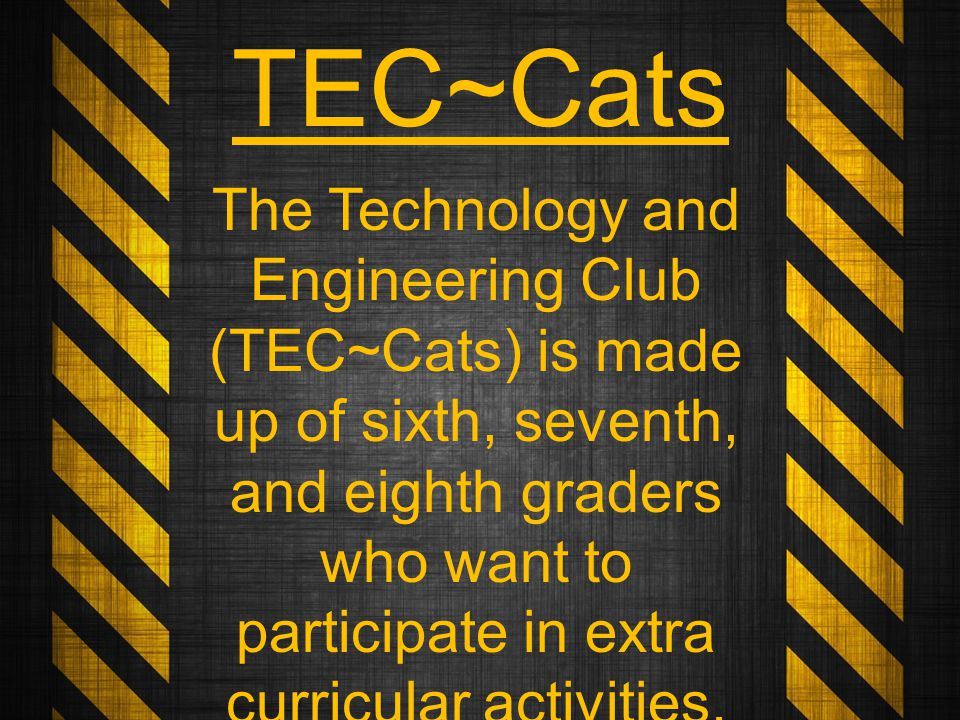 TEC~Cats The Technology and Engineering Club (TEC~Cats) is made up of sixth, seventh, and eighth graders who want to participate in extra curricular activities.