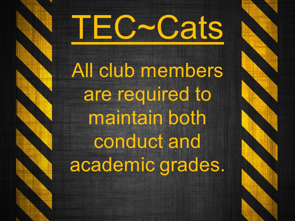 All club members are required to maintain both conduct and academic grades. TEC~Cats