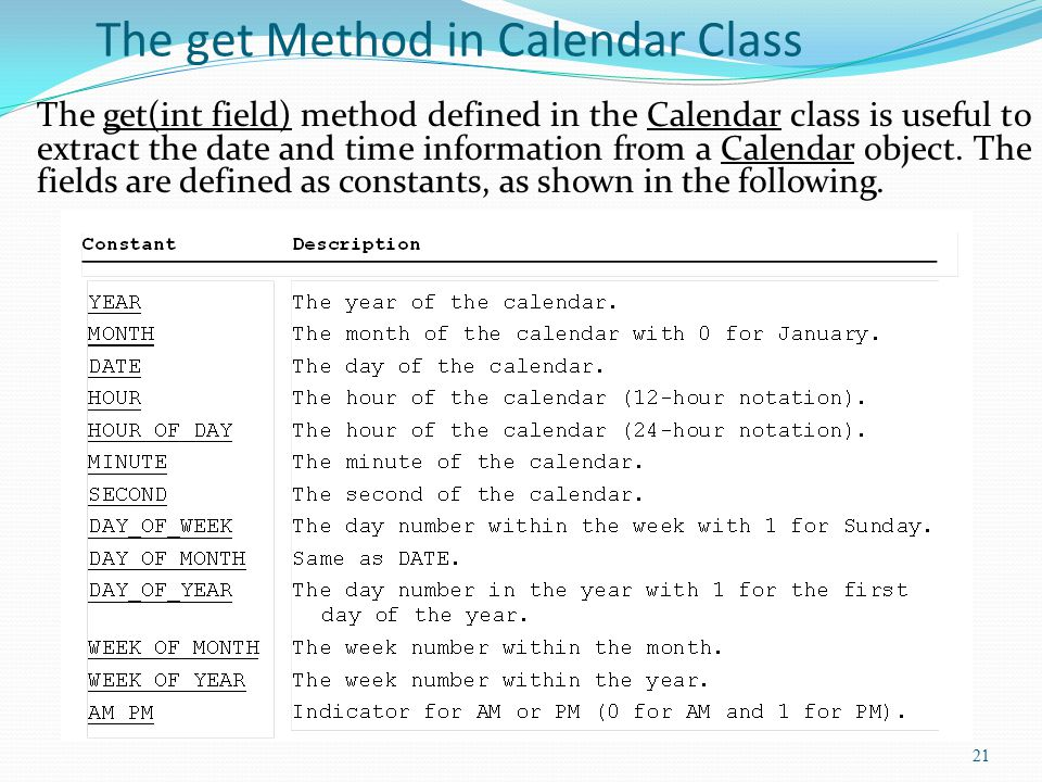 21 The get Method in Calendar Class The get(int field) method defined in the Calendar class is useful to extract the date and time information from a Calendar object.