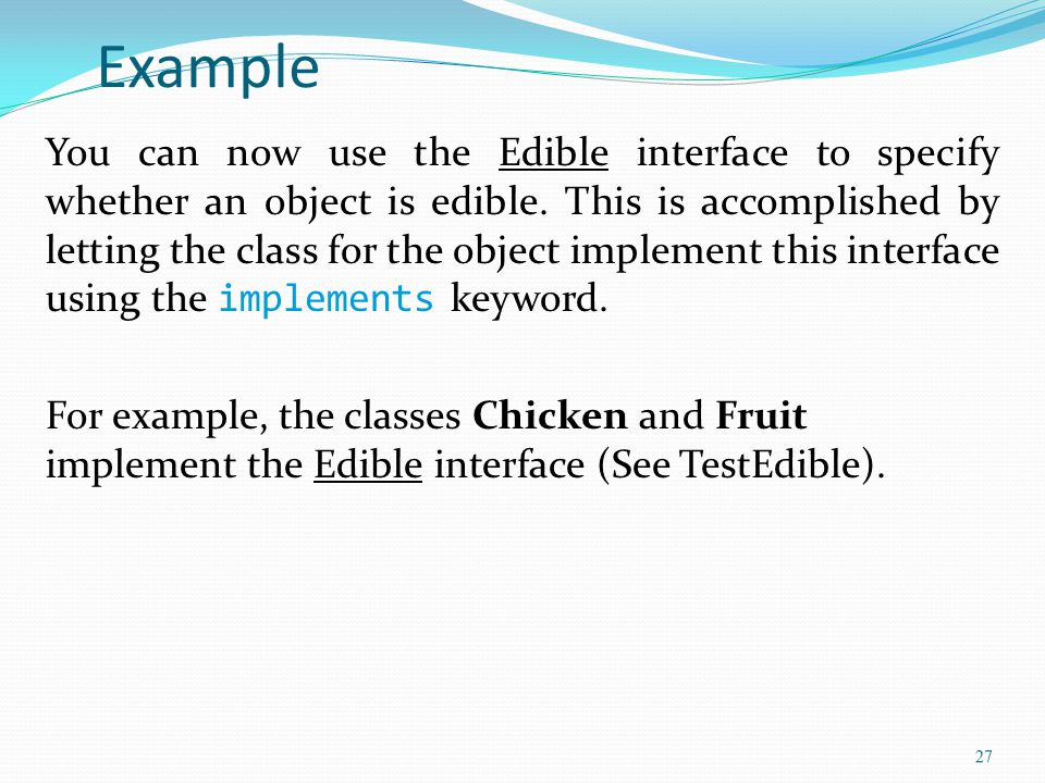 27 Example You can now use the Edible interface to specify whether an object is edible. This is accomplished by letting the class for the object imple