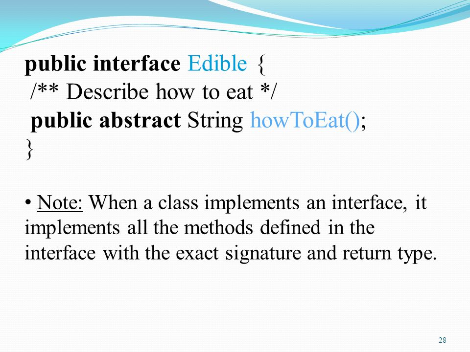 28 public interface Edible { /** Describe how to eat */ public abstract String howToEat(); } Note: When a class implements an interface, it implements all the methods defined in the interface with the exact signature and return type.