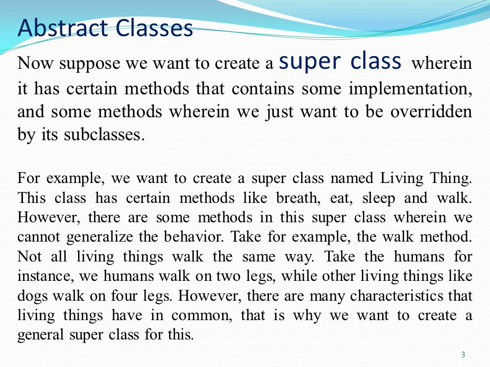 3 Abstract Classes Now suppose we want to create a super class wherein it has certain methods that contains some implementation, and some methods wher