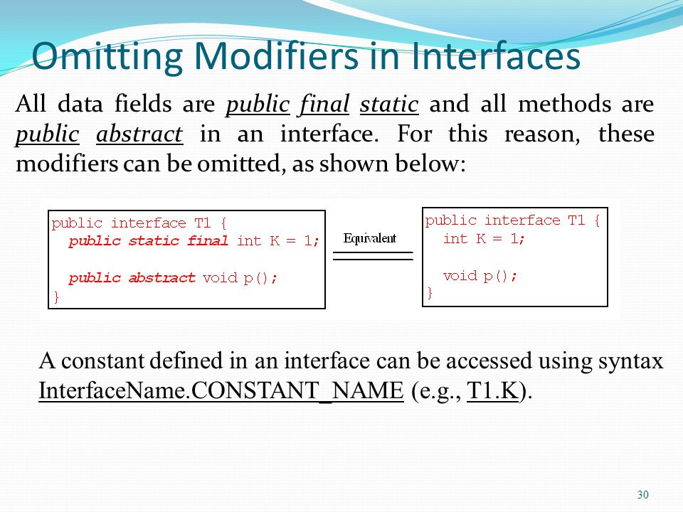 30 Omitting Modifiers in Interfaces All data fields are public final static and all methods are public abstract in an interface. For this reason, thes