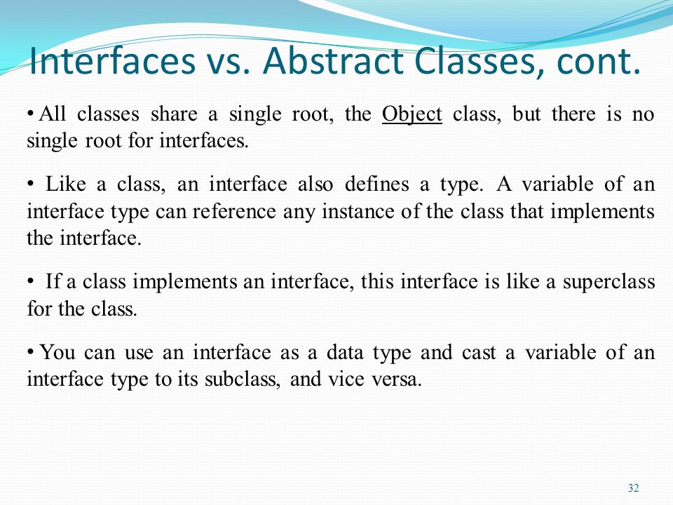 32 Interfaces vs. Abstract Classes, cont. All classes share a single root, the Object class, but there is no single root for interfaces. Like a class,