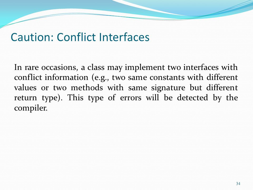 34 Caution: Conflict Interfaces In rare occasions, a class may implement two interfaces with conflict information (e.g., two same constants with diffe