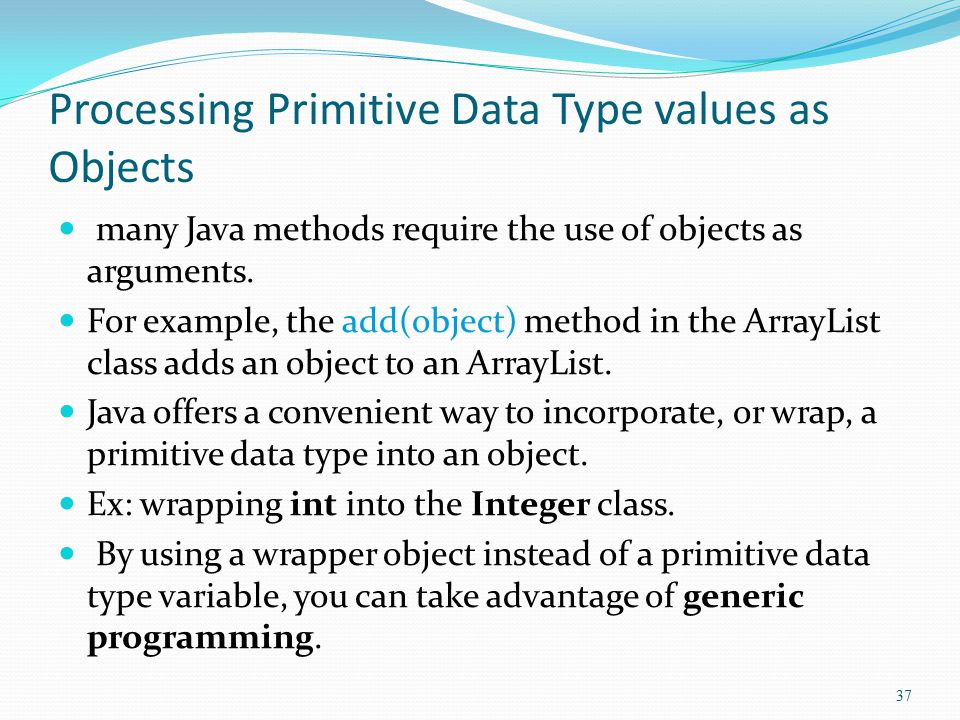 Processing Primitive Data Type values as Objects many Java methods require the use of objects as arguments. For example, the add(object) method in the