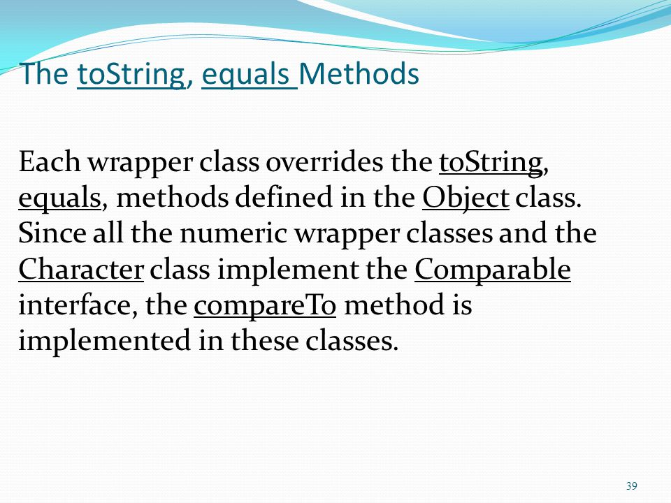 39 The toString, equals Methods Each wrapper class overrides the toString, equals, methods defined in the Object class. Since all the numeric wrapper