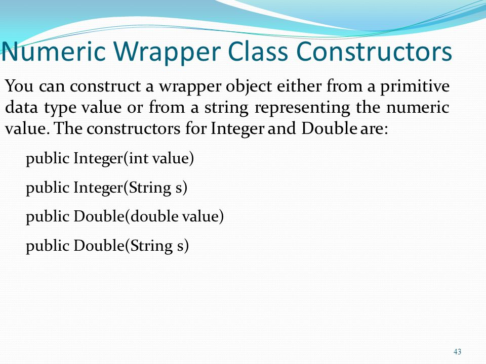43 Numeric Wrapper Class Constructors You can construct a wrapper object either from a primitive data type value or from a string representing the num