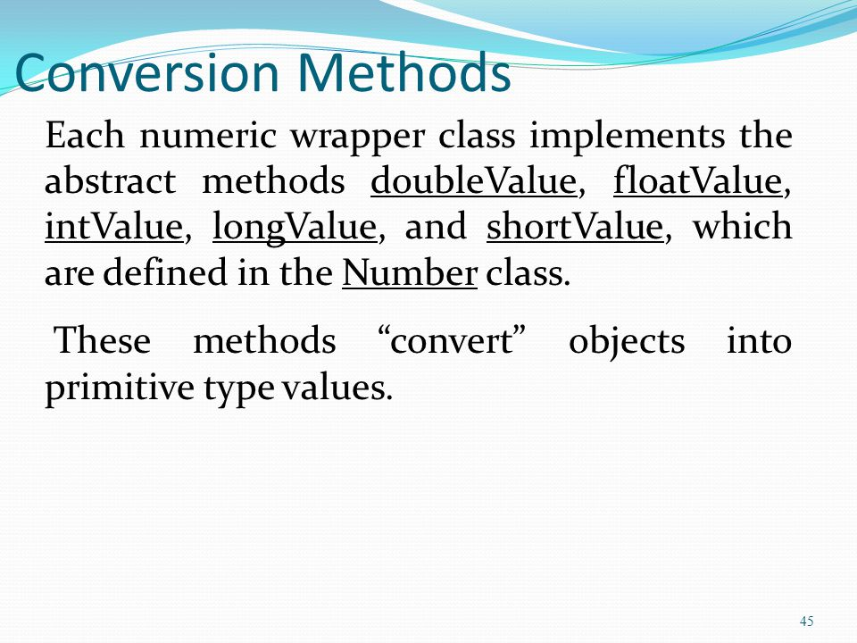 45 Conversion Methods Each numeric wrapper class implements the abstract methods doubleValue, floatValue, intValue, longValue, and shortValue, which are defined in the Number class.