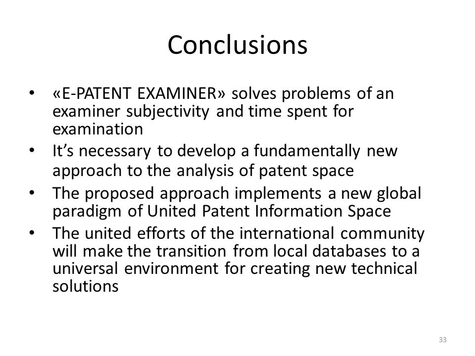 33 Conclusions «E-PATENT EXAMINER» solves problems of an examiner subjectivity and time spent for examination It's necessary to develop a fundamentally new approach to the analysis of patent space The proposed approach implements a new global paradigm of United Patent Information Space The united efforts of the international community will make the transition from local databases to a universal environment for creating new technical solutions