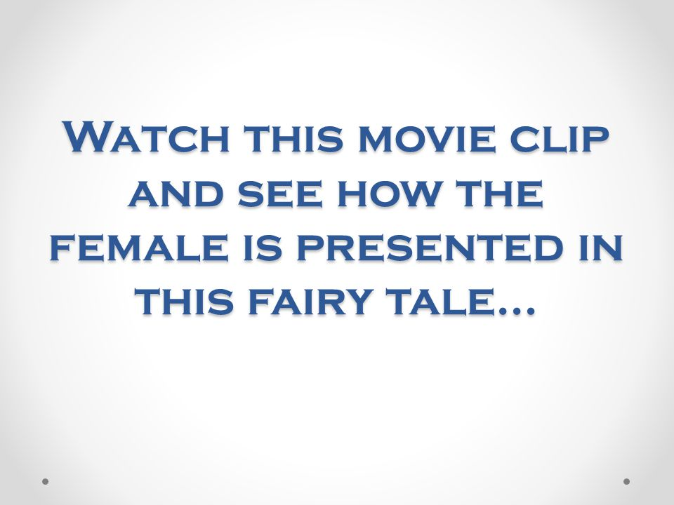 Watch this movie clip and see how the female is presented in this fairy tale…