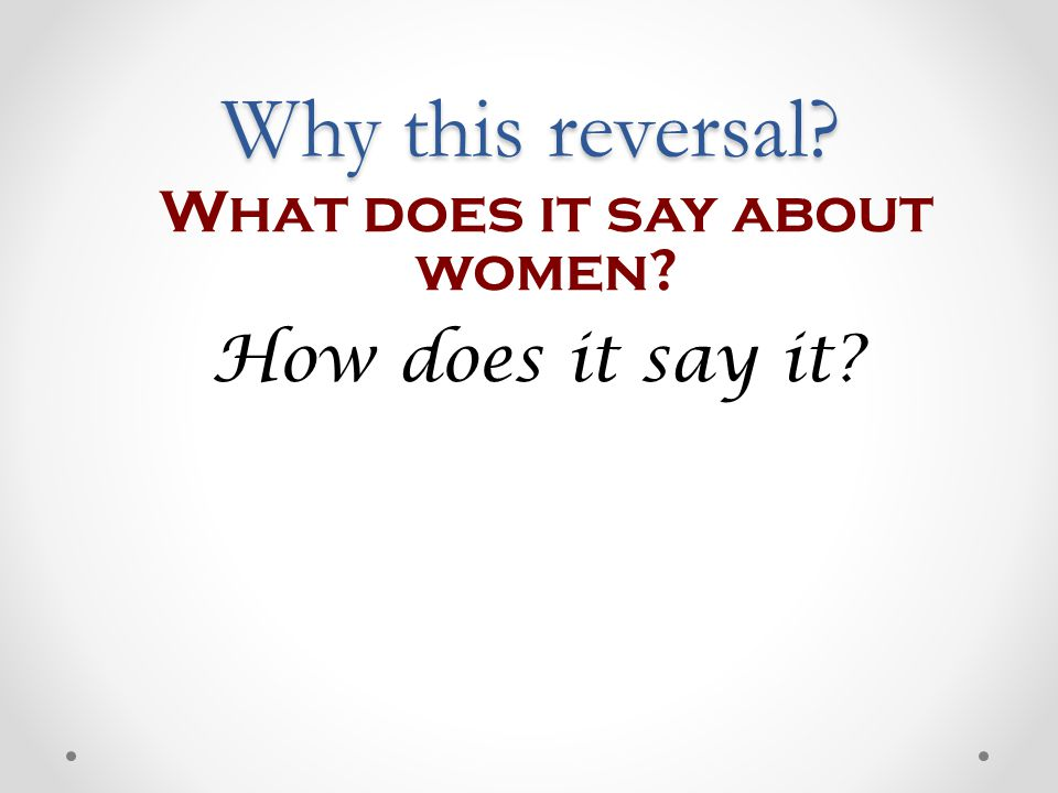 What does it say about women? How does it say it? Why this reversal?