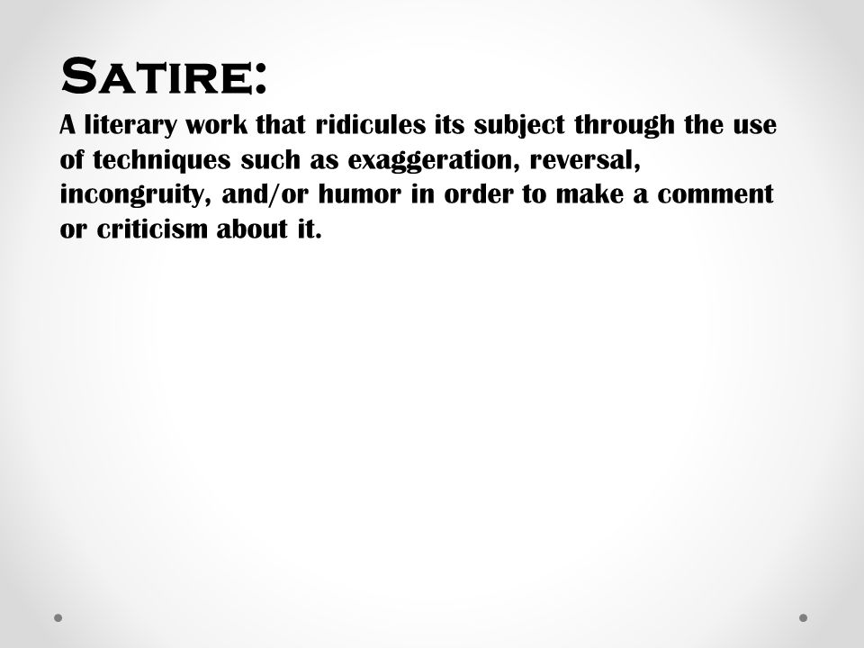 Satire: A literary work that ridicules its subject through the use of techniques such as exaggeration, reversal, incongruity, and/or humor in order to make a comment or criticism about it.