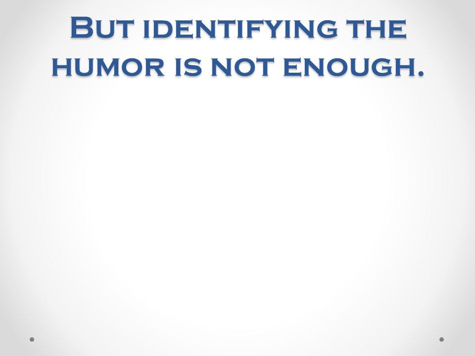 But identifying the humor is not enough.